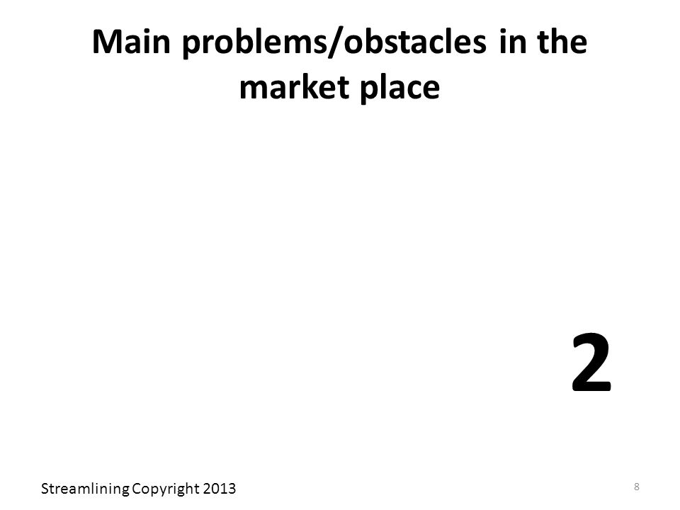 Main problems/obstacles in the market place 2 Streamlining Copyright 2013 8