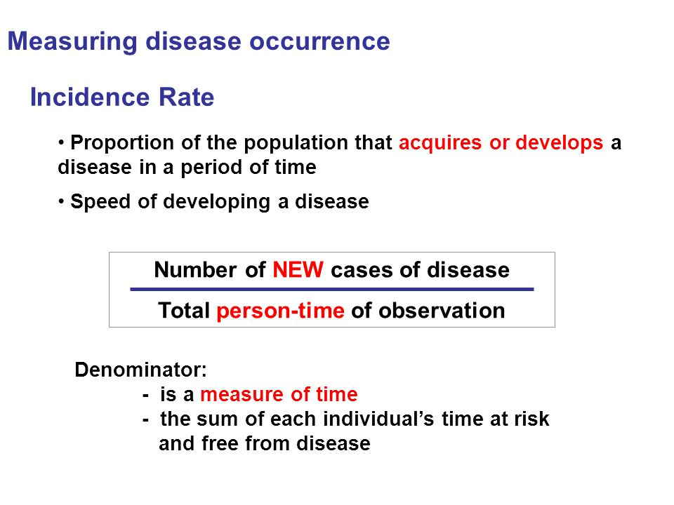 Incidence Rate Number of NEW cases of disease Total person-time of observation Proportion of the population that acquires or develops a disease in a p