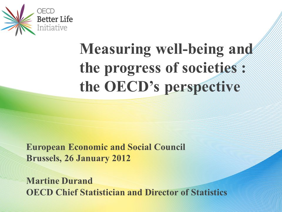 European Economic and Social Council Brussels, 26 January 2012 Martine Durand OECD Chief Statistician and Director of Statistics Measuring well-being and the progress of societies : the OECDs perspective