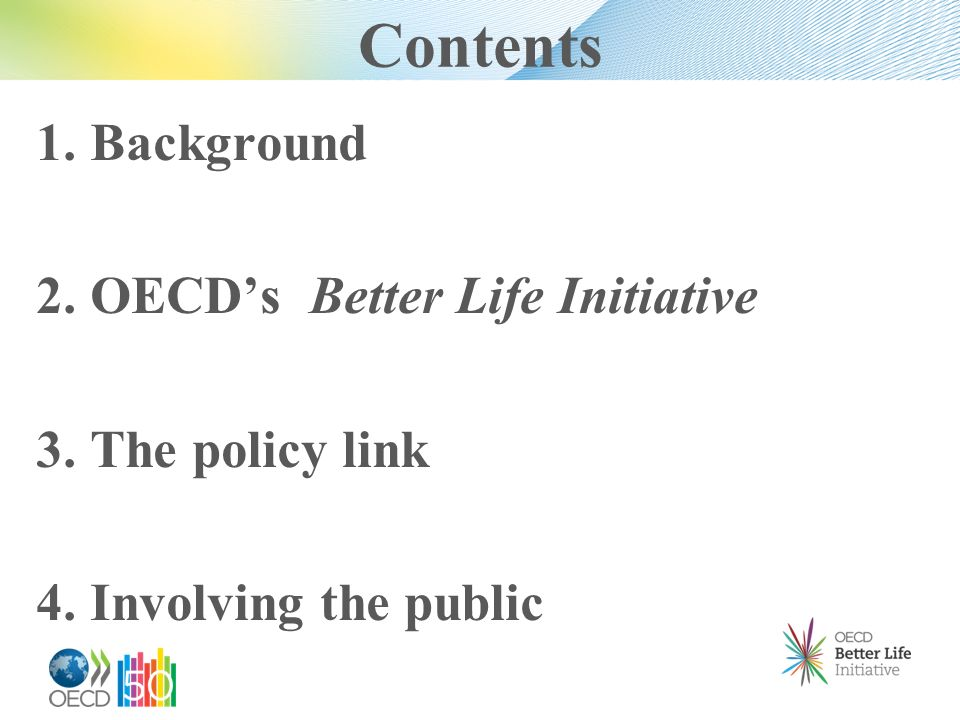Contents 1. Background 2. OECDs Better Life Initiative 3. The policy link 4. Involving the public
