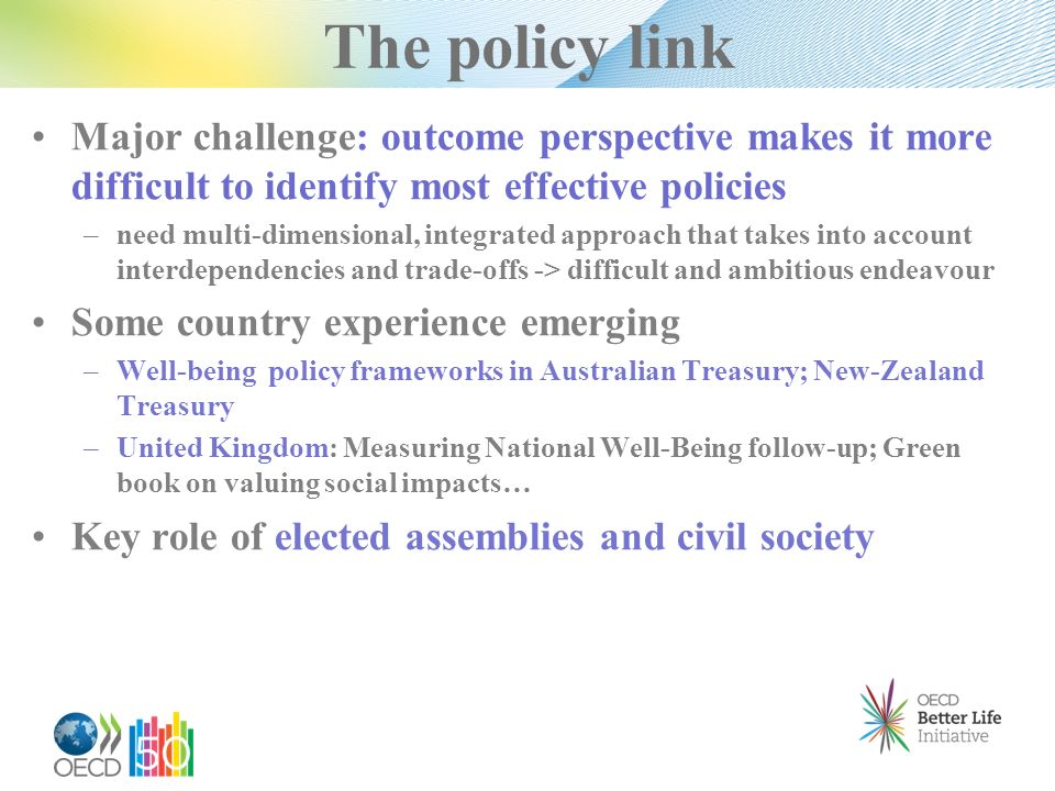 The policy link Major challenge: outcome perspective makes it more difficult to identify most effective policies – need multi-dimensional, integrated approach that takes into account interdependencies and trade-offs -> difficult and ambitious endeavour Some country experience emerging – Well-being policy frameworks in Australian Treasury; New-Zealand Treasury – United Kingdom: Measuring National Well-Being follow-up; Green book on valuing social impacts… Key role of elected assemblies and civil society