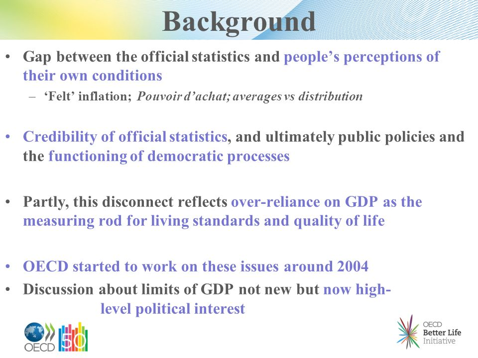 Background Gap between the official statistics and peoples perceptions of their own conditions – Felt inflation; Pouvoir dachat; averages vs distribution Credibility of official statistics, and ultimately public policies and the functioning of democratic processes Partly, this disconnect reflects over-reliance on GDP as the measuring rod for living standards and quality of life OECD started to work on these issues around 2004 Discussion about limits of GDP not new but now high- level political interest