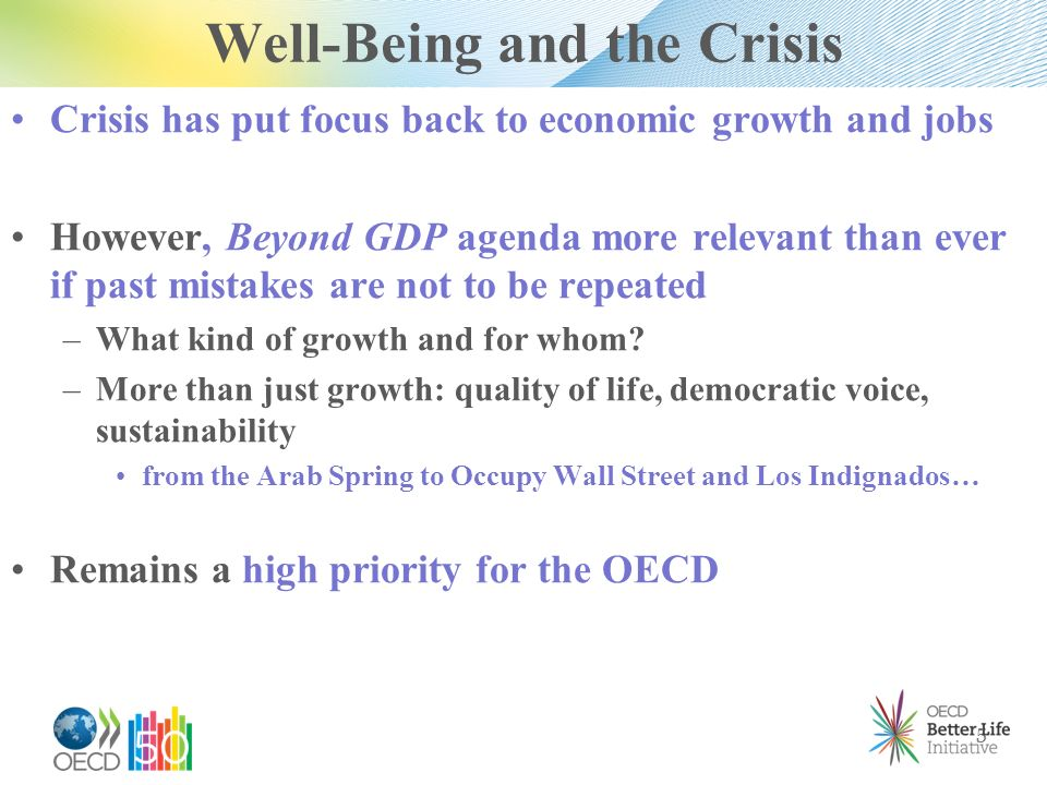 Well-Being and the Crisis Crisis has put focus back to economic growth and jobs However, Beyond GDP agenda more relevant than ever if past mistakes are not to be repeated – What kind of growth and for whom.