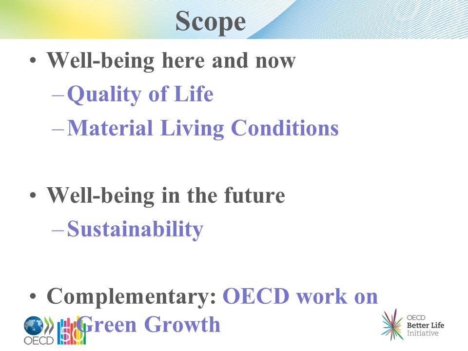 Scope Well-being here and now – Quality of Life – Material Living Conditions Well-being in the future – Sustainability Complementary: OECD work on Gre