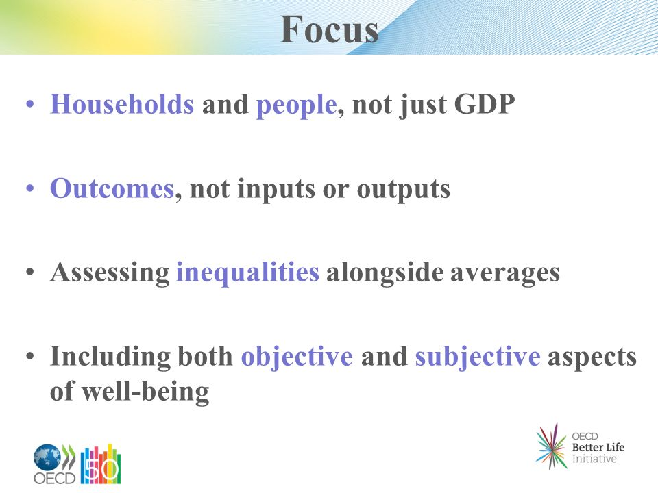 Focus Households and people, not just GDP Outcomes, not inputs or outputs Assessing inequalities alongside averages Including both objective and subje