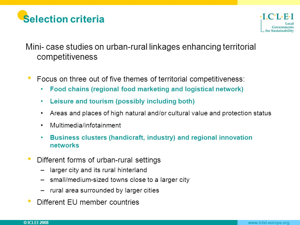 © ICLEI 2008www.iclei-europe.org Selection criteria Mini- case studies on urban-rural linkages enhancing territorial competitiveness Focus on three out of five themes of territorial competitiveness: Food chains (regional food marketing and logistical network) Leisure and tourism (possibly including both) Areas and places of high natural and/or cultural value and protection status Multimedia/infotainment Business clusters (handicraft, industry) and regional innovation networks Different forms of urban-rural settings –larger city and its rural hinterland –small/medium-sized towns close to a larger city –rural area surrounded by larger cities Different EU member countries