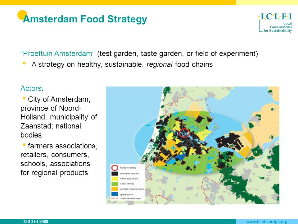 © ICLEI 2008www.iclei-europe.org Amsterdam Food Strategy Proeftuin Amsterdam (test garden, taste garden, or field of experiment) A strategy on healthy, sustainable, regional food chains Actors: City of Amsterdam, province of Noord- Holland, municipality of Zaanstad; national bodies farmers associations, retailers, consumers, schools, associations for regional products