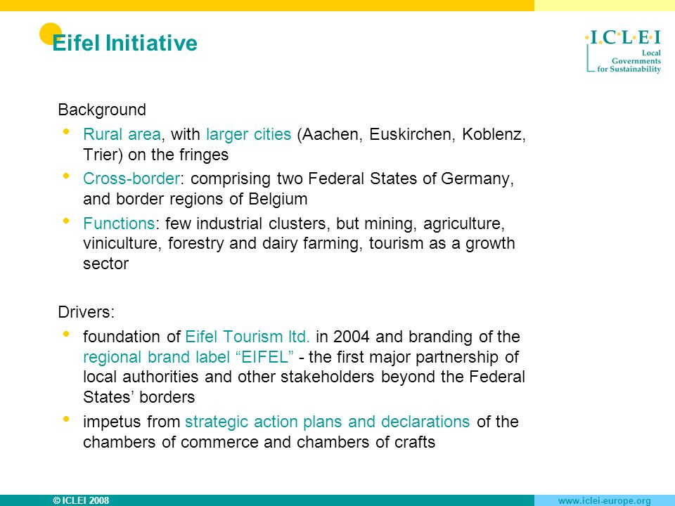 © ICLEI 2008www.iclei-europe.org Eifel Initiative Eifel Initiative association with steering group, co-ordination board and coordinators Strategic action plan for the future of the Eifel region, five thematic networks: culture & tourism, forest & timber, agriculture, handicraft & trade, technology & innovation Actors: 10 Eifel districts, 53 local governments und 8 regional chambers of commerce, Eifel tourism association, trade and craft associations, universities, companies, natural parks etc.
