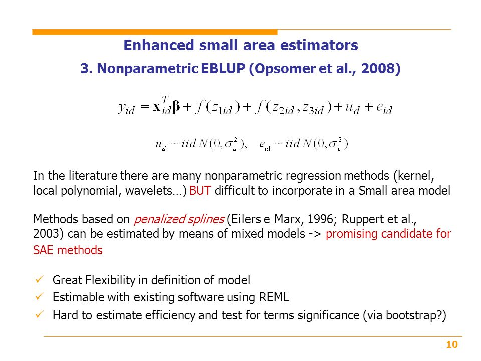 10 In the literature there are many nonparametric regression methods (kernel, local polynomial, wavelets…) BUT difficult to incorporate in a Small area model Methods based on penalized splines (Eilers e Marx, 1996; Ruppert et al., 2003) can be estimated by means of mixed models -> promising candidate for SAE methods Enhanced small area estimators 3.