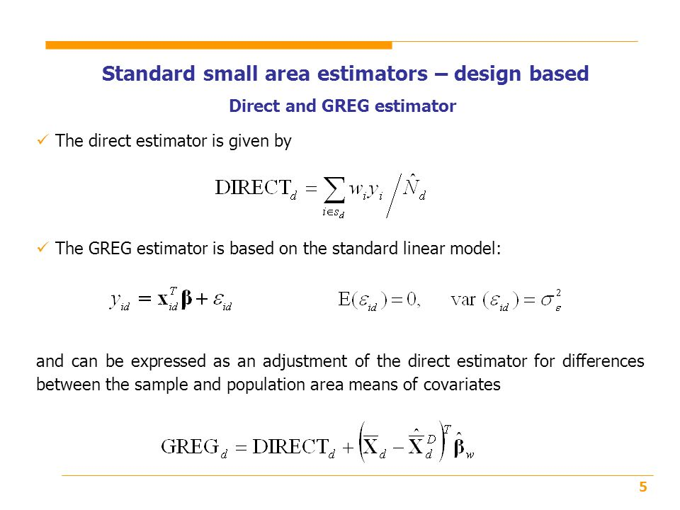 5 Standard small area estimators – design based The GREG estimator is based on the standard linear model: Direct and GREG estimator and can be expressed as an adjustment of the direct estimator for differences between the sample and population area means of covariates The direct estimator is given by