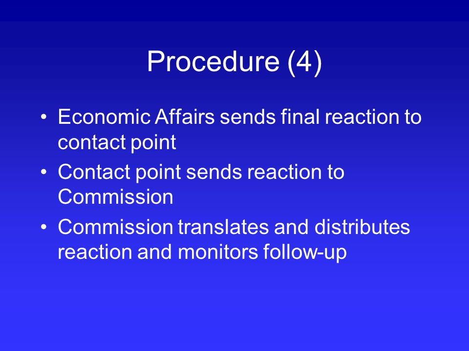 Procedure (4) Economic Affairs sends final reaction to contact point Contact point sends reaction to Commission Commission translates and distributes reaction and monitors follow-up