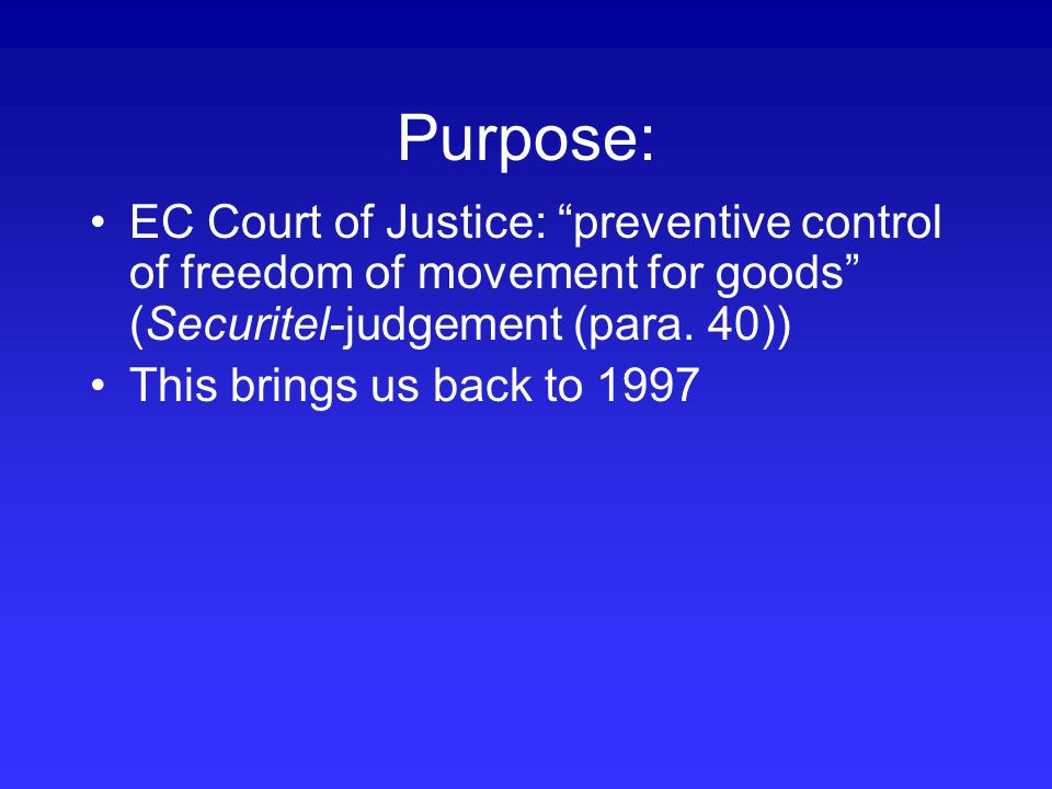Purpose: EC Court of Justice: preventive control of freedom of movement for goods (Securitel-judgement (para. 40)) This brings us back to 1997