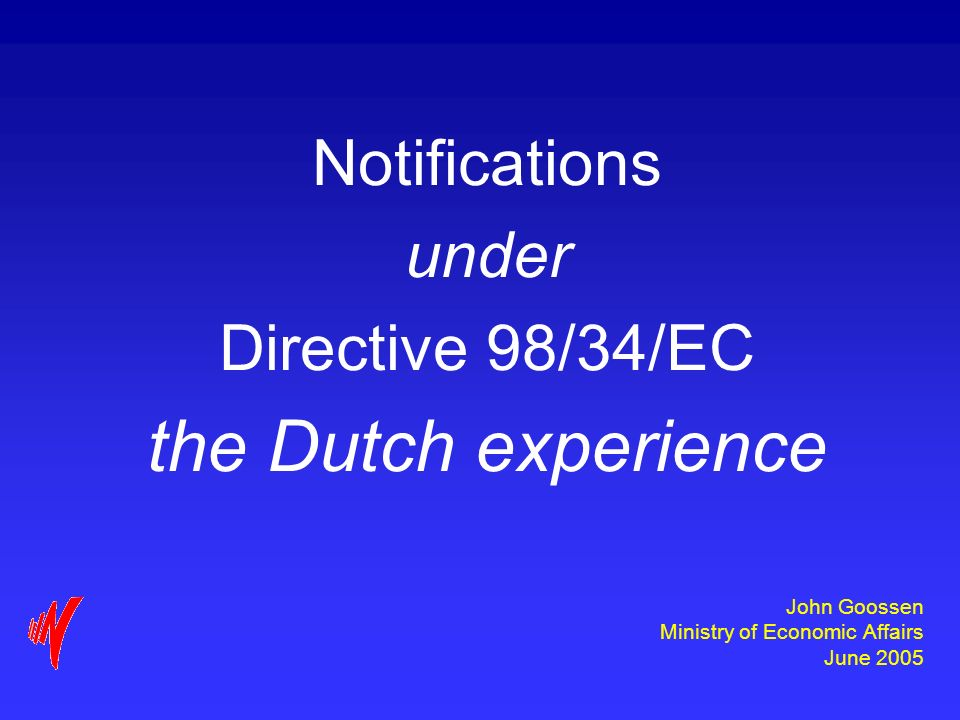 John Goossen Ministry of Economic Affairs June 2005 Notifications under Directive 98/34/EC the Dutch experience