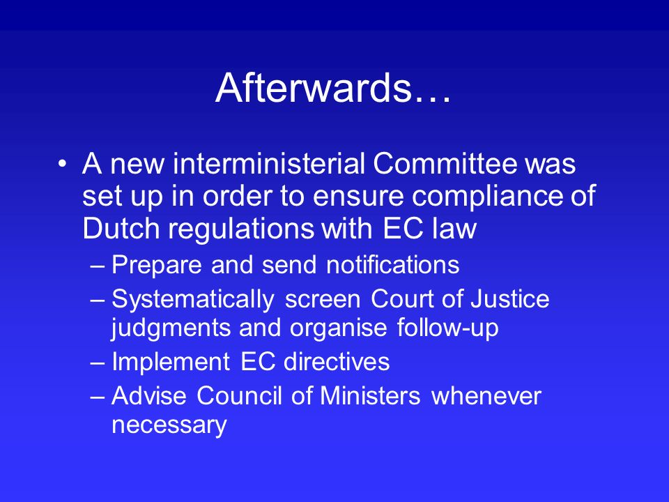 Afterwards… A new interministerial Committee was set up in order to ensure compliance of Dutch regulations with EC law –Prepare and send notifications –Systematically screen Court of Justice judgments and organise follow-up –Implement EC directives –Advise Council of Ministers whenever necessary