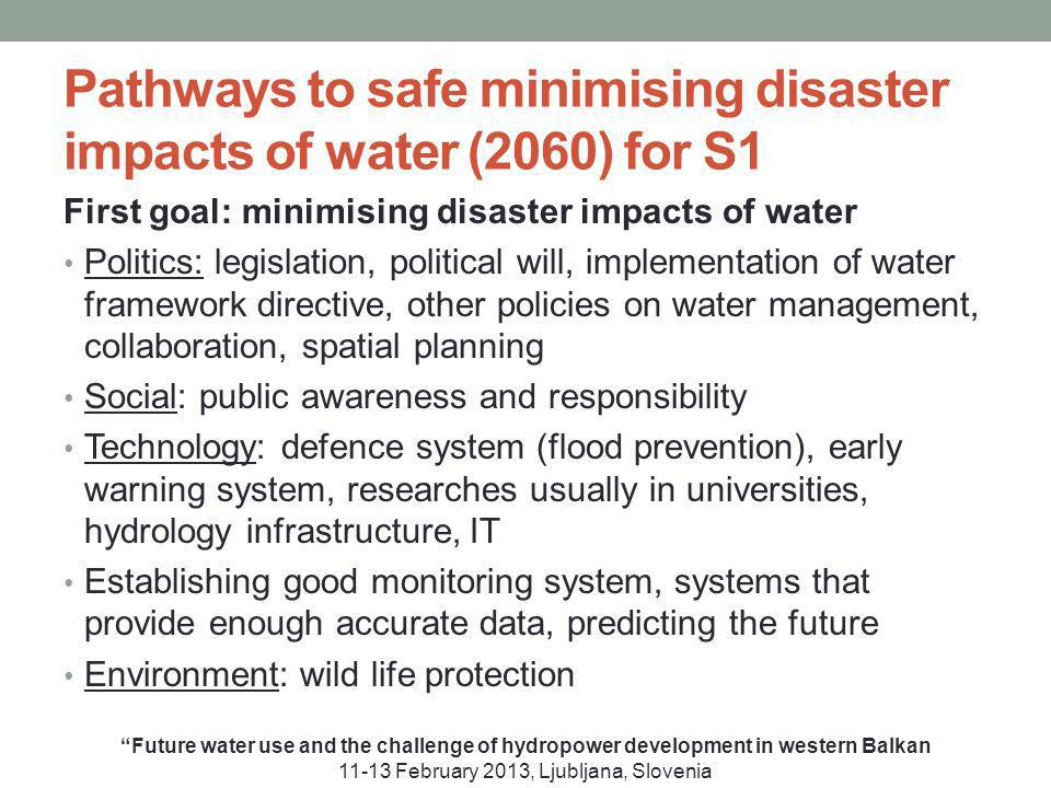 Pathways to safe minimising disaster impacts of water (2060) for S1 First goal: minimising disaster impacts of water Politics: legislation, political will, implementation of water framework directive, other policies on water management, collaboration, spatial planning Social: public awareness and responsibility Technology: defence system (flood prevention), early warning system, researches usually in universities, hydrology infrastructure, IT Establishing good monitoring system, systems that provide enough accurate data, predicting the future Environment: wild life protection Future water use and the challenge of hydropower development in western Balkan 11-13 February 2013, Ljubljana, Slovenia