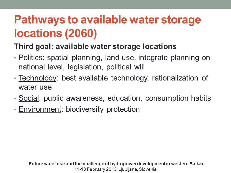 Pathways to available water storage locations (2060) Third goal: available water storage locations Politics: spatial planning, land use, integrate planning on national level, legislation, political will Technology: best available technology, rationalization of water use Social: public awareness, education, consumption habits Environment: biodiversity protection Future water use and the challenge of hydropower development in western Balkan 11-13 February 2013, Ljubljana, Slovenia