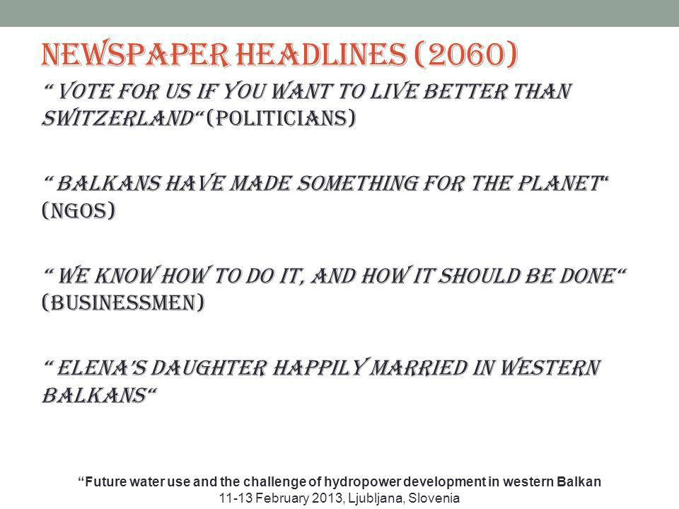 Newspaper headlines (2060) Vote for us if you want to live better than Switzerland (politicians) Balkans have made something for the planet (NGOs) We know how to do it, and how it should be done (businessmen) Elenas daughter happily married in Western Balkans Future water use and the challenge of hydropower development in western Balkan 11-13 February 2013, Ljubljana, Slovenia