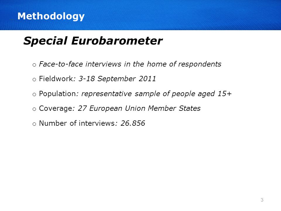 o Face-to-face interviews in the home of respondents o Fieldwork: 3-18 September 2011 o Population: representative sample of people aged 15+ o Coverage: 27 European Union Member States o Number of interviews: 26.856 Special Eurobarometer 3