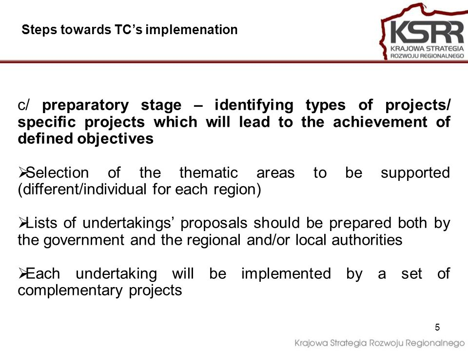 5 c/ preparatory stage – identifying types of projects/ specific projects which will lead to the achievement of defined objectives Selection of the thematic areas to be supported (different/individual for each region) Lists of undertakings proposals should be prepared both by the government and the regional and/or local authorities Each undertaking will be implemented by a set of complementary projects Steps towards TCs implemenation