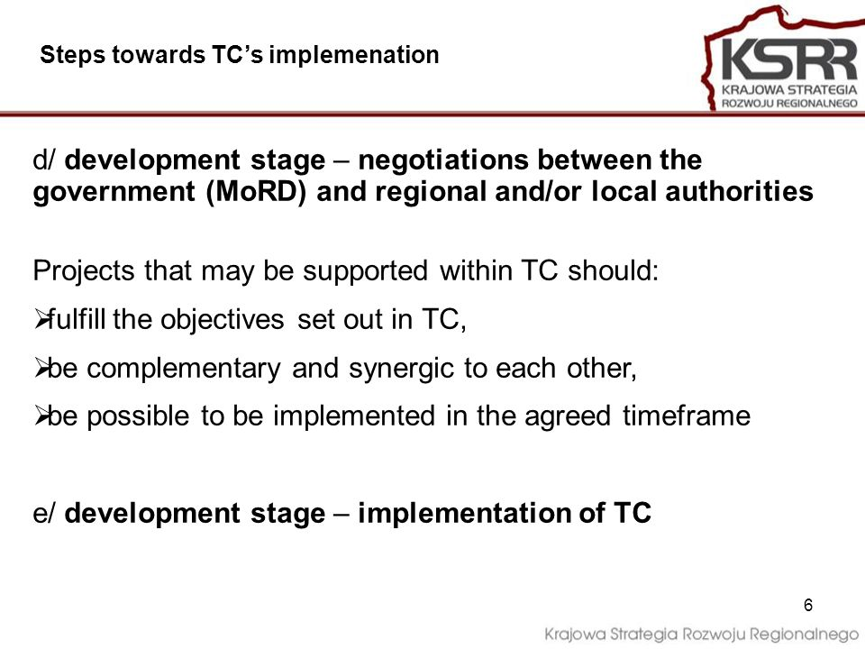 6 d/ development stage – negotiations between the government (MoRD) and regional and/or local authorities Projects that may be supported within TC should: fulfill the objectives set out in TC, be complementary and synergic to each other, be possible to be implemented in the agreed timeframe e/ development stage – implementation of TC Steps towards TCs implemenation