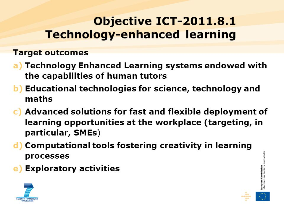 Objective ICT-2011.8.1 Technology-enhanced learning Target outcomes a)Technology Enhanced Learning systems endowed with the capabilities of human tutors b)Educational technologies for science, technology and maths c)Advanced solutions for fast and flexible deployment of learning opportunities at the workplace (targeting, in particular, SMEs) d)Computational tools fostering creativity in learning processes e)Exploratory activities