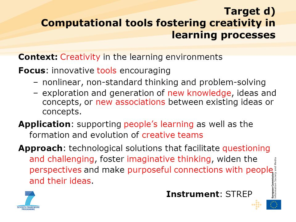 Target d) Computational tools fostering creativity in learning processes Context: Creativity in the learning environments Focus: innovative tools encouraging –nonlinear, non-standard thinking and problem-solving –exploration and generation of new knowledge, ideas and concepts, or new associations between existing ideas or concepts.