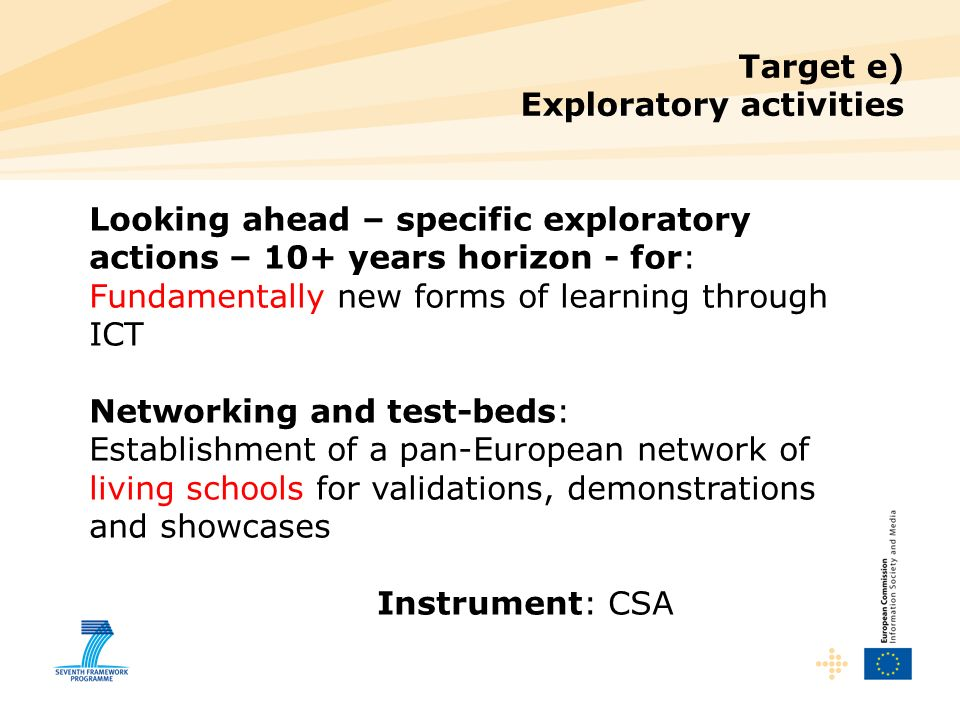 Target e) Exploratory activities Looking ahead – specific exploratory actions – 10+ years horizon - for: Fundamentally new forms of learning through ICT Networking and test-beds: Establishment of a pan-European network of living schools for validations, demonstrations and showcases Instrument: CSA