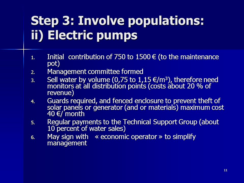 11 Step 3: Involve populations: ii) Electric pumps 1. Initial contribution of 750 to 1500 (to the maintenance pot) 2. Management committee formed 3. S