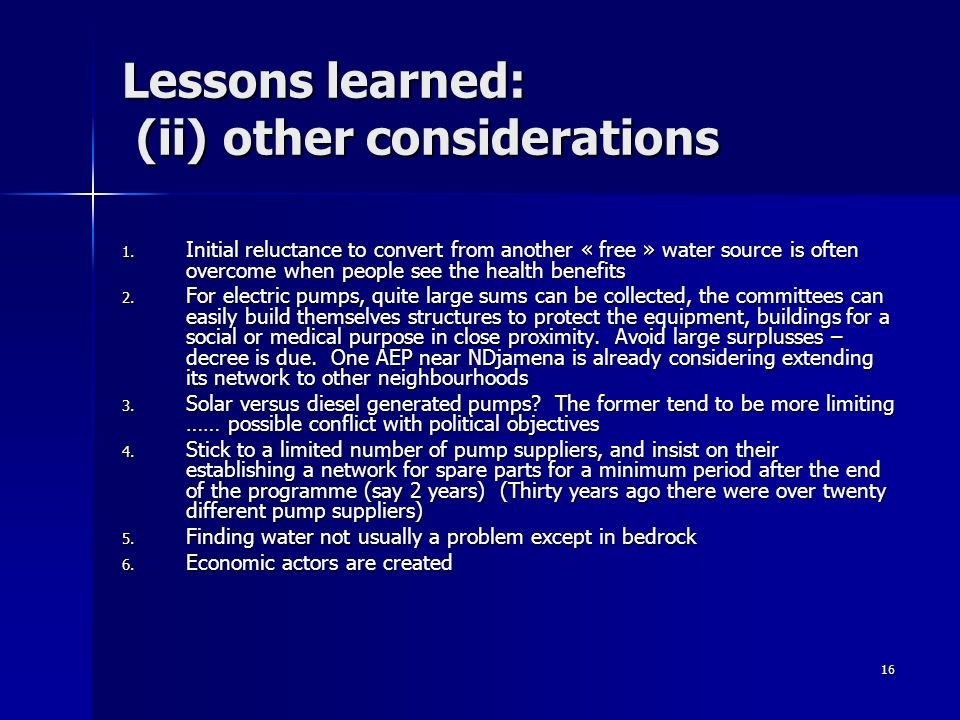 16 Lessons learned: (ii) other considerations 1. Initial reluctance to convert from another « free » water source is often overcome when people see th