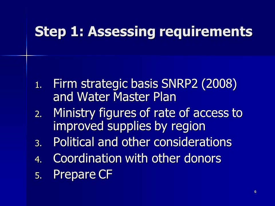 6 Step 1: Assessing requirements 1. Firm strategic basis SNRP2 (2008) and Water Master Plan 2. Ministry figures of rate of access to improved supplies