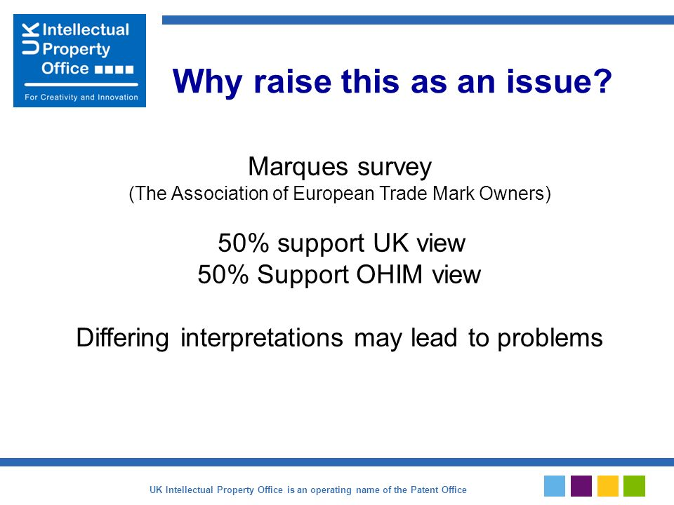 Marques survey (The Association of European Trade Mark Owners) 50% support UK view 50% Support OHIM view Differing interpretations may lead to problems Why raise this as an issue.