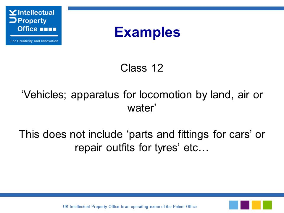 Class 12 Vehicles; apparatus for locomotion by land, air or water This does not include parts and fittings for cars or repair outfits for tyres etc… Examples UK Intellectual Property Office is an operating name of the Patent Office