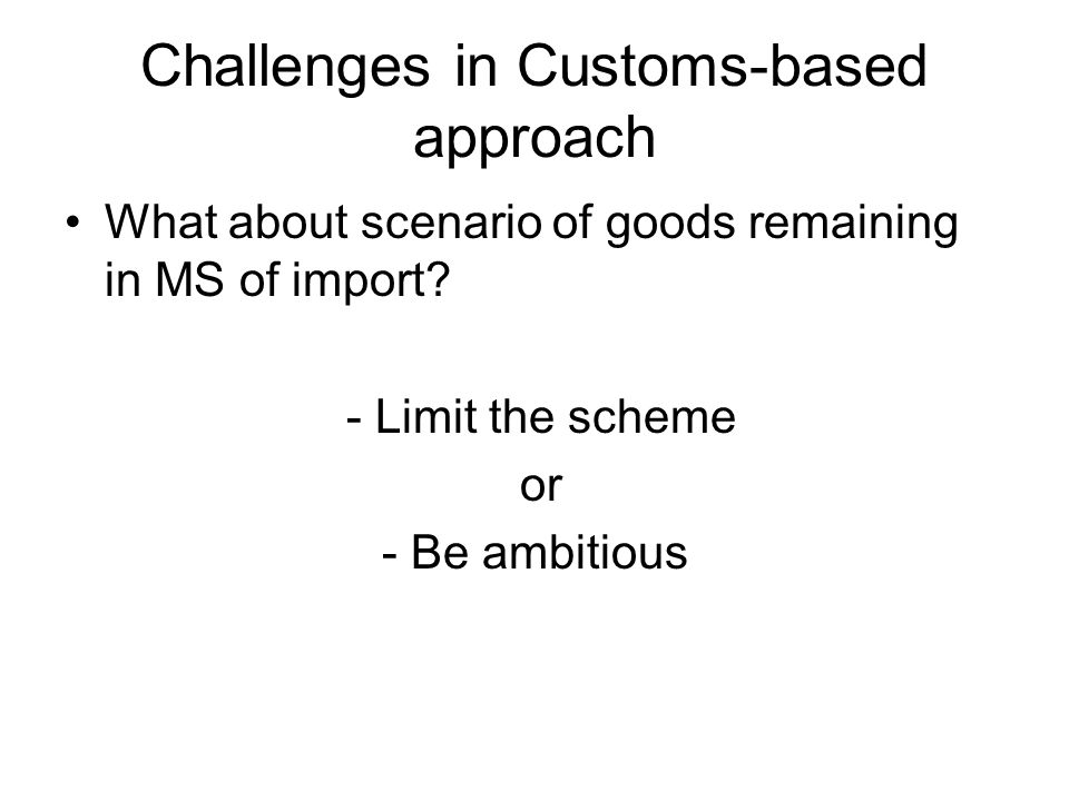 Challenges in Customs-based approach What about scenario of goods remaining in MS of import.
