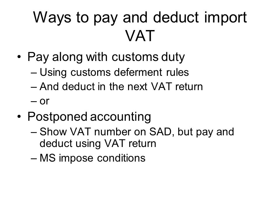 Ways to pay and deduct import VAT Pay along with customs duty –Using customs deferment rules –And deduct in the next VAT return –or Postponed accounting –Show VAT number on SAD, but pay and deduct using VAT return –MS impose conditions