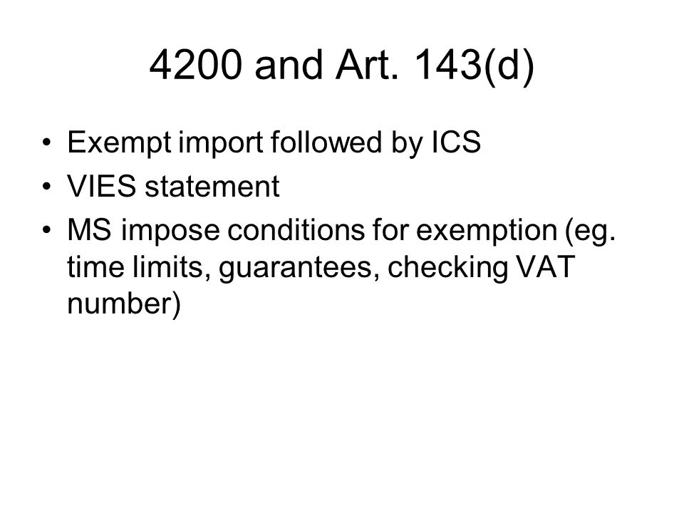 4200 and Art. 143(d) Exempt import followed by ICS VIES statement MS impose conditions for exemption (eg. time limits, guarantees, checking VAT number