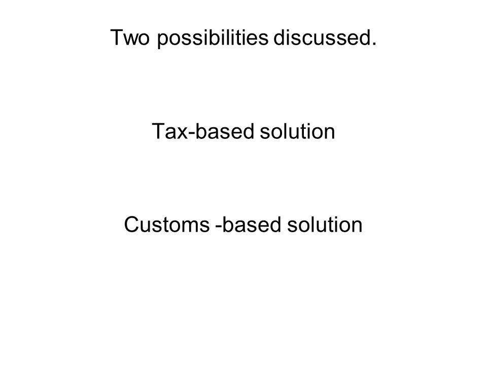 Two possibilities discussed. Tax-based solution Customs -based solution