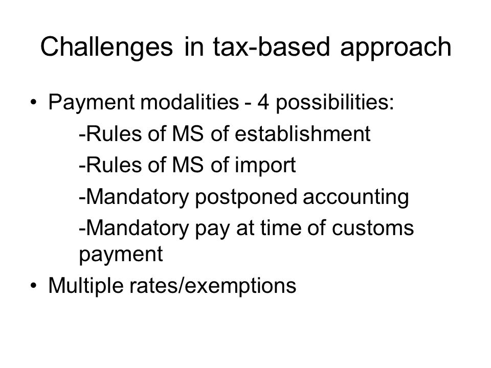 Challenges in tax-based approach Payment modalities - 4 possibilities: -Rules of MS of establishment -Rules of MS of import -Mandatory postponed accounting -Mandatory pay at time of customs payment Multiple rates/exemptions