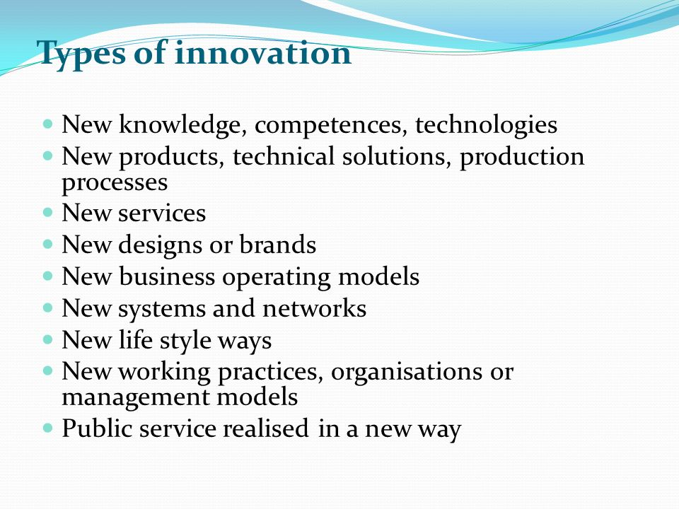 New knowledge, competences, technologies New products, technical solutions, production processes New services New designs or brands New business opera