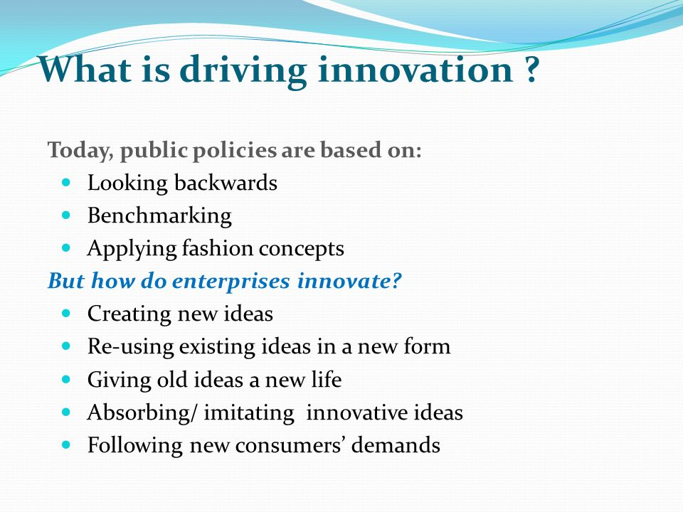 Today, public policies are based on: Looking backwards Benchmarking Applying fashion concepts But how do enterprises innovate? Creating new ideas Re-u
