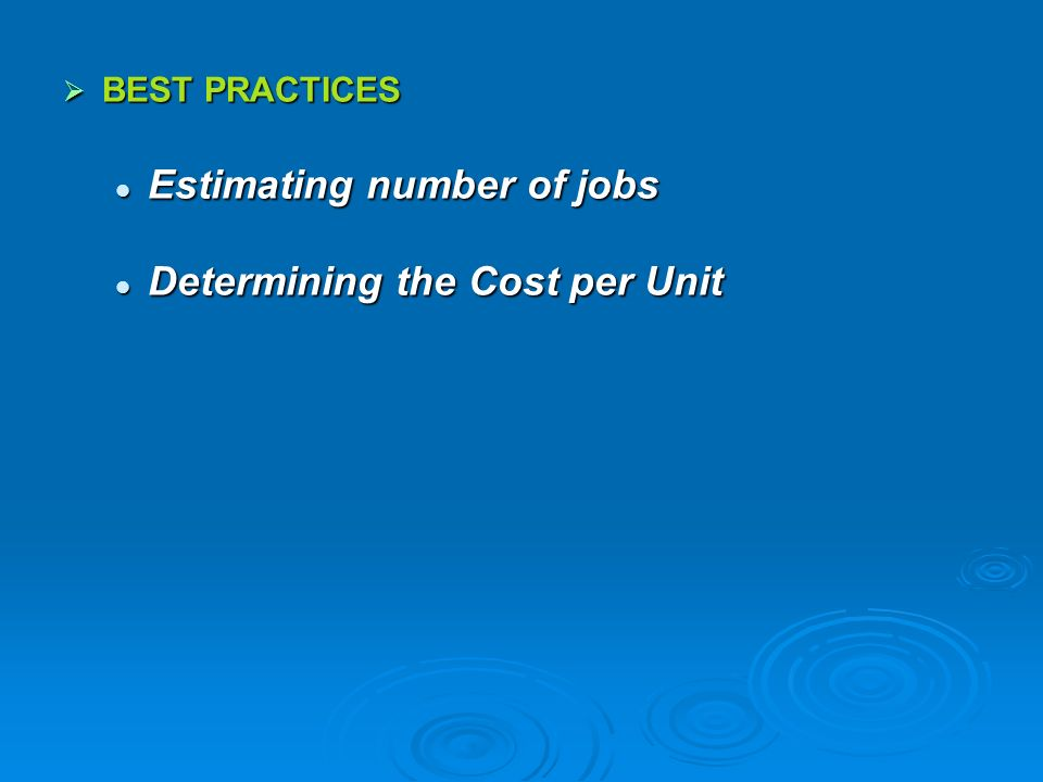 BEST PRACTICES BEST PRACTICES Estimating number of jobs Estimating number of jobs Determining the Cost per Unit Determining the Cost per Unit