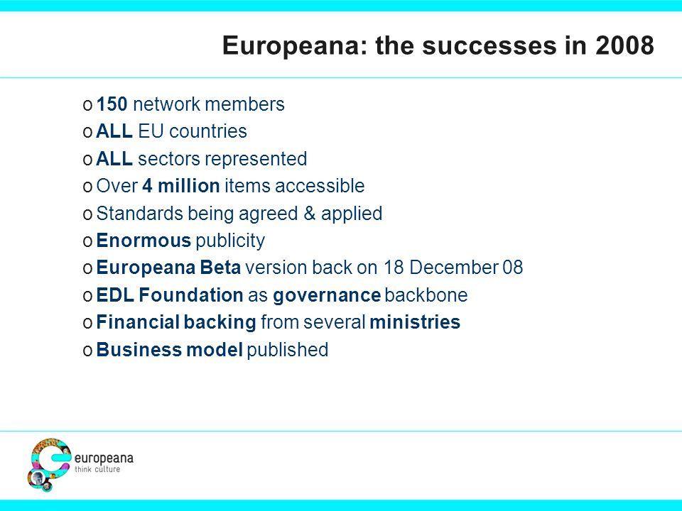 o150 network members oALL EU countries oALL sectors represented oOver 4 million items accessible oStandards being agreed & applied oEnormous publicity