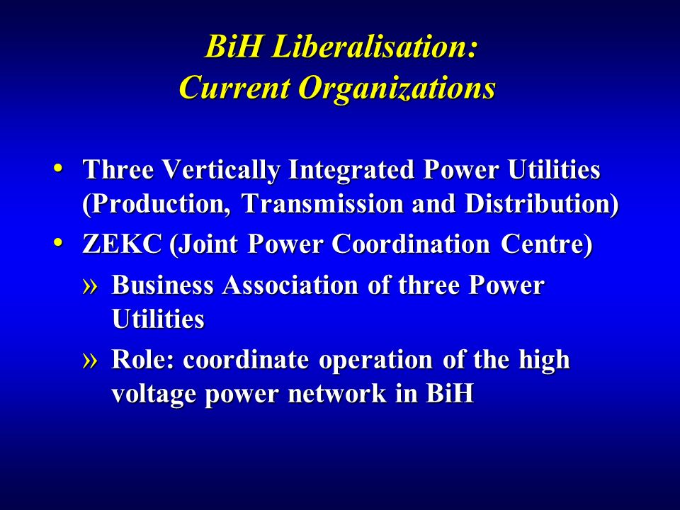 BiH Liberalisation: Current Organizations BiH Liberalisation: Current Organizations Three Vertically Integrated Power Utilities (Production, Transmission and Distribution) Three Vertically Integrated Power Utilities (Production, Transmission and Distribution) ZEKC (Joint Power Coordination Centre) ZEKC (Joint Power Coordination Centre) » Business Association of three Power Utilities » Role: coordinate operation of the high voltage power network in BiH