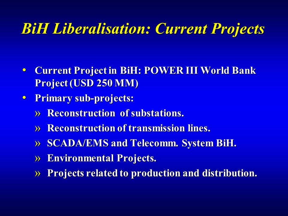 BiH Liberalisation: Current Projects Current Project in BiH: POWER III World Bank Project (USD 250 MM) Current Project in BiH: POWER III World Bank Project (USD 250 MM) Primary sub-projects: Primary sub-projects: » Reconstruction of substations.