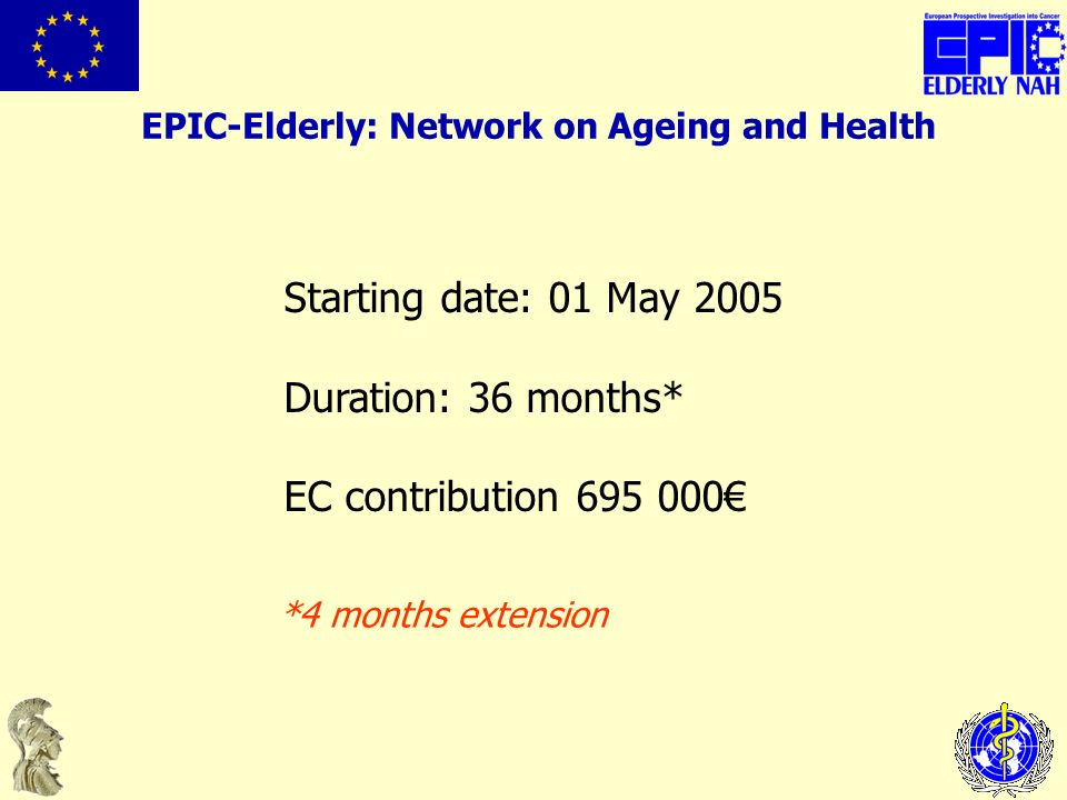 Starting date: 01 May 2005 Duration: 36 months* EC contribution 695 000 EPIC-Elderly: Network on Ageing and Health *4 months extension