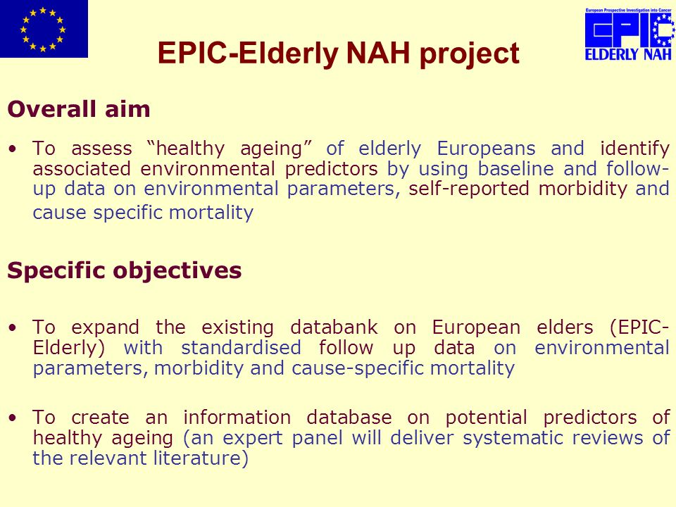 EPIC-Elderly NAH project Overall aim To assess healthy ageing of elderly Europeans and identify associated environmental predictors by using baseline and follow- up data on environmental parameters, self-reported morbidity and cause specific mortality Specific objectives To expand the existing databank on European elders (EPIC- Elderly) with standardised follow up data on environmental parameters, morbidity and cause-specific mortality To create an information database on potential predictors of healthy ageing (an expert panel will deliver systematic reviews of the relevant literature)