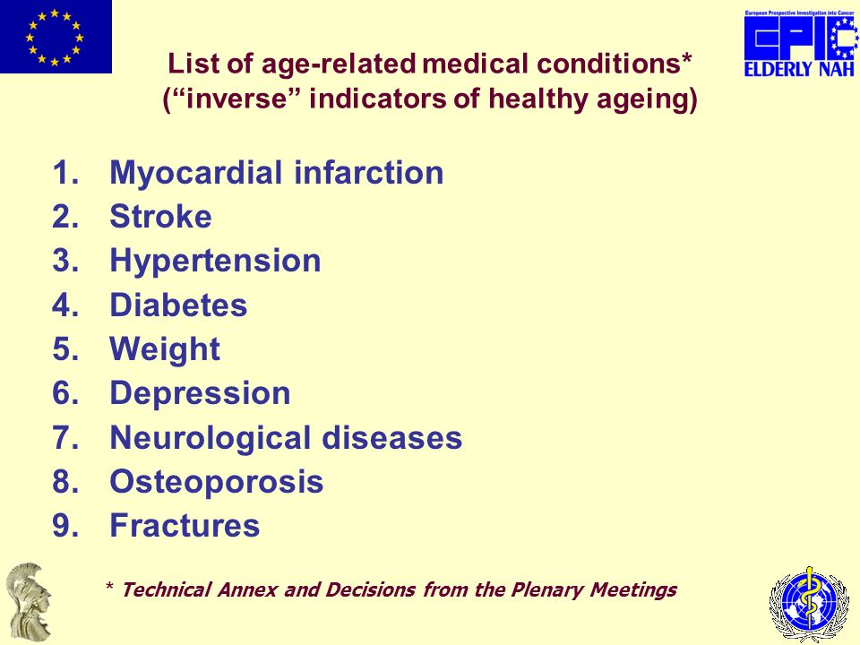 List of age-related medical conditions* (inverse indicators of healthy ageing) 1.Myocardial infarction 2.Stroke 3.Hypertension 4.Diabetes 5.Weight 6.Depression 7.Neurological diseases 8.Osteoporosis 9.Fractures * Technical Annex and Decisions from the Plenary Meetings