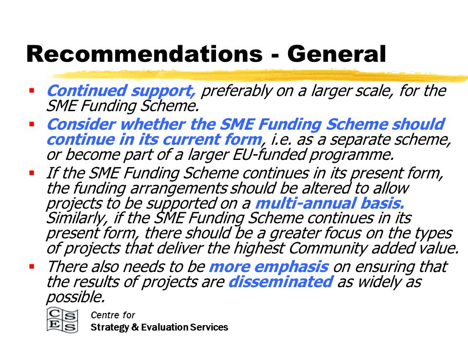 Centre for Strategy & Evaluation Services Recommendations - General Continued support, preferably on a larger scale, for the SME Funding Scheme. Consi