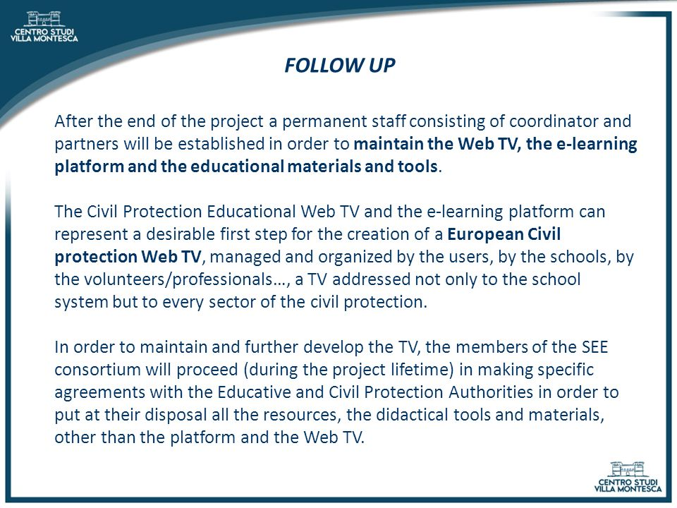 FOLLOW UP After the end of the project a permanent staff consisting of coordinator and partners will be established in order to maintain the Web TV, the e-learning platform and the educational materials and tools.