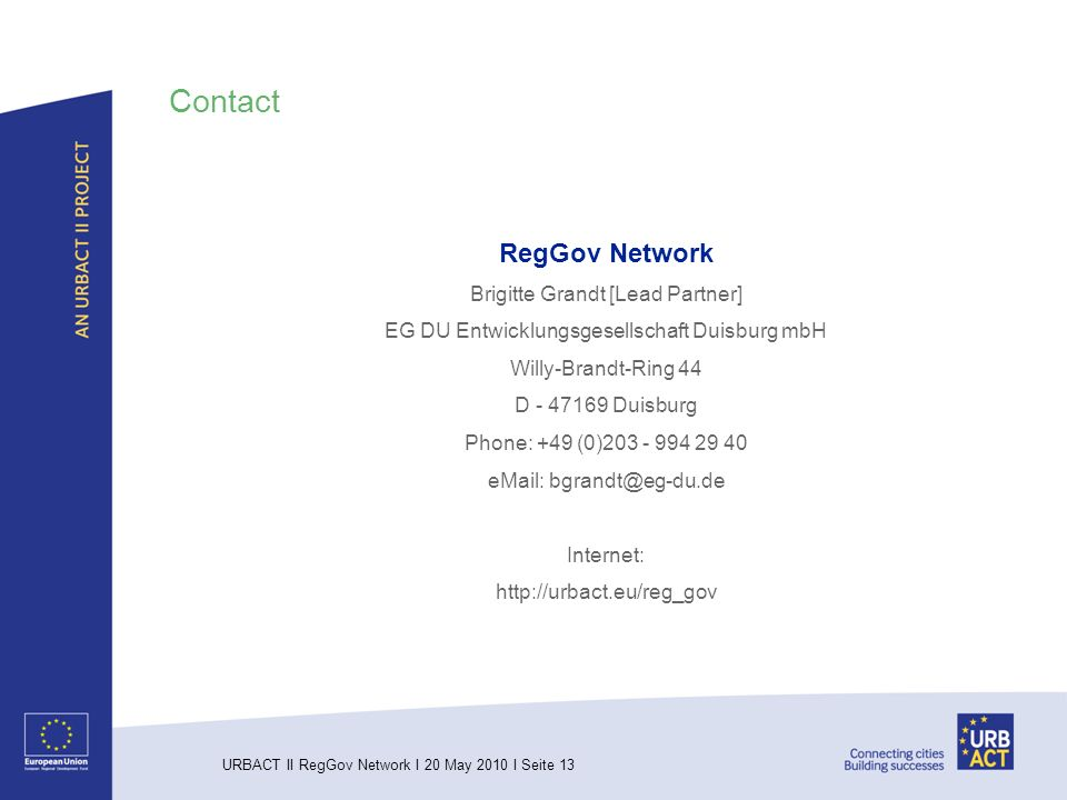 URBACT II RegGov Network I 20 May 2010 I Seite 13 Contact RegGov Network Brigitte Grandt [Lead Partner] EG DU Entwicklungsgesellschaft Duisburg mbH Willy-Brandt-Ring 44 D - 47169 Duisburg Phone: +49 (0)203 - 994 29 40 eMail: bgrandt@eg-du.de Internet: http://urbact.eu/reg_gov
