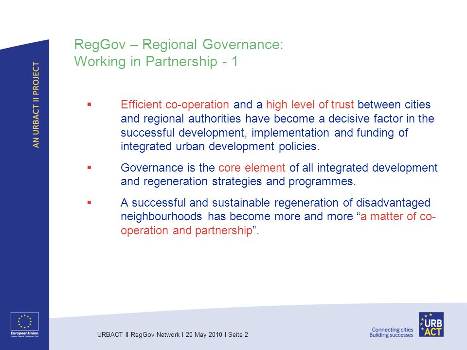 URBACT II RegGov Network I 20 May 2010 I Seite 2 RegGov – Regional Governance: Working in Partnership - 1 Efficient co-operation and a high level of trust between cities and regional authorities have become a decisive factor in the successful development, implementation and funding of integrated urban development policies.